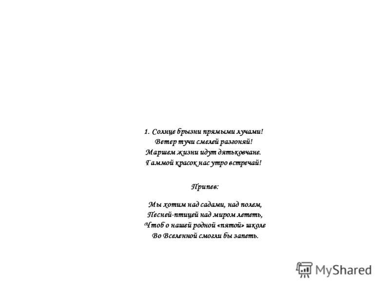 1. Солнце брызни прямыми лучами! Ветер тучи смелей разгоняй! Маршем жизни идут дятьковчане. Гаммой красок нас утро встречай! Припев: Мы хотим над садами, над полем, Песней-птицей над миром лететь, Чтоб о нашей родной «пятой» школе Во Вселенной смогли