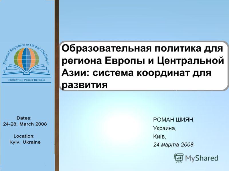 Образовательная политика для региона Европы и Центральной Азии: система координат для развития РОМАН ШИЯН, Украина, Kиїв, 24 марта 2008