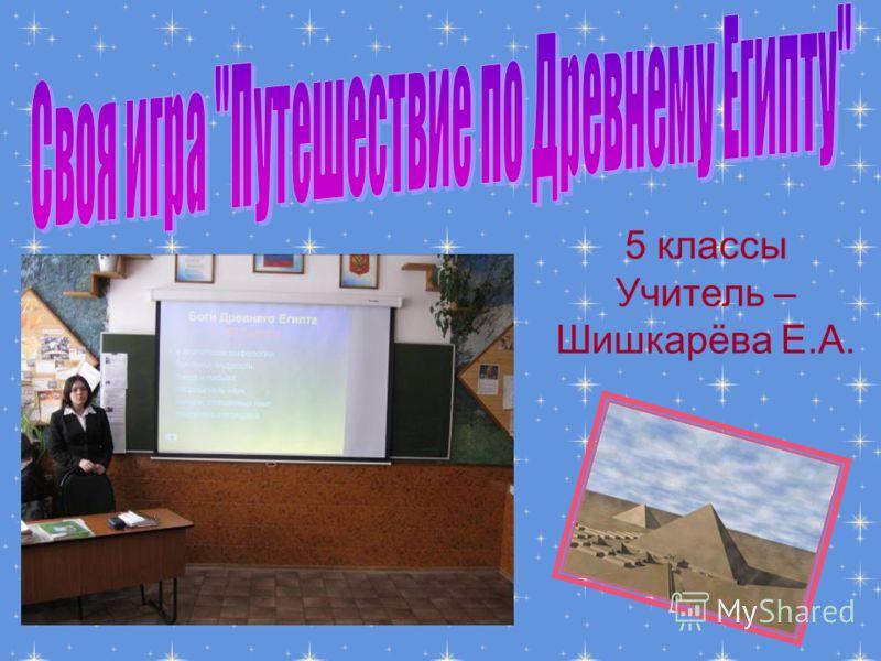 5 классы Учитель – Шишкарёва Е.А.