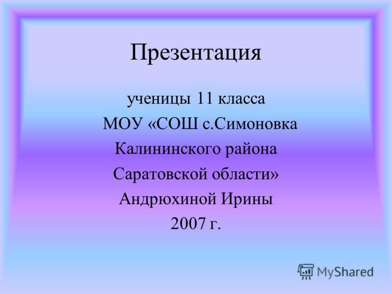 Презентация ученицы 11 класса МОУ «СОШ с.Симоновка Калининского района Саратовской области» Андрюхиной Ирины 2007 г.