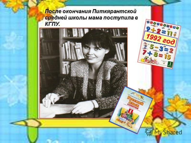После окончания Питкярантской средней школы мама поступила в КГПУ. 1992 год 1992 год