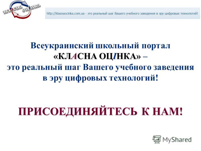 «КЛАСНА ОЦІНКА» Всеукраинский школьный портал «КЛАСНА ОЦІНКА» – это реальный шаг Вашего учебного заведения в эру цифровых технологий! ПРИСОЕДИНЯЙТЕСЬ К НАМ!