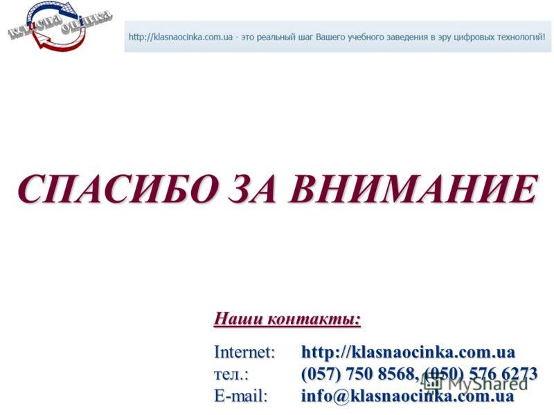 Наши контакты: Internet: http://klasnaocinka.com.ua тел.:(057) 750 8568, (050) 576 6273 E-mail: info@klasnaocinka.com.ua СПАСИБО ЗА ВНИМАНИЕ