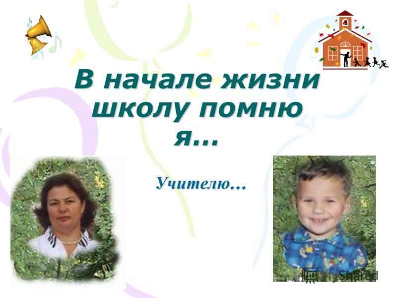В начале жизни школу помню я… Учителю …