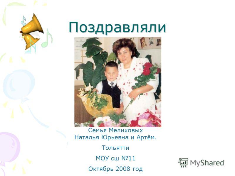Поздравляли Семья Мелиховых Наталья Юрьевна и Артём. Тольятти МОУ сш 11 Октябрь 2008 год