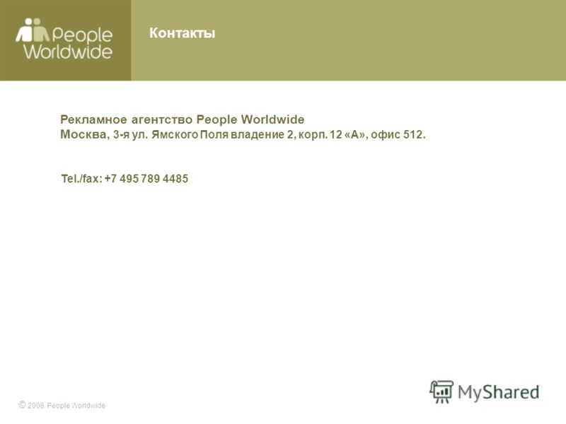© 2008. People Worldwide Контакты Рекламное агентство People Worldwide Москва, 3-я ул. Ямского Поля владение 2, корп. 12 «А», офис 512. Tel./fax: +7 495 789 4485