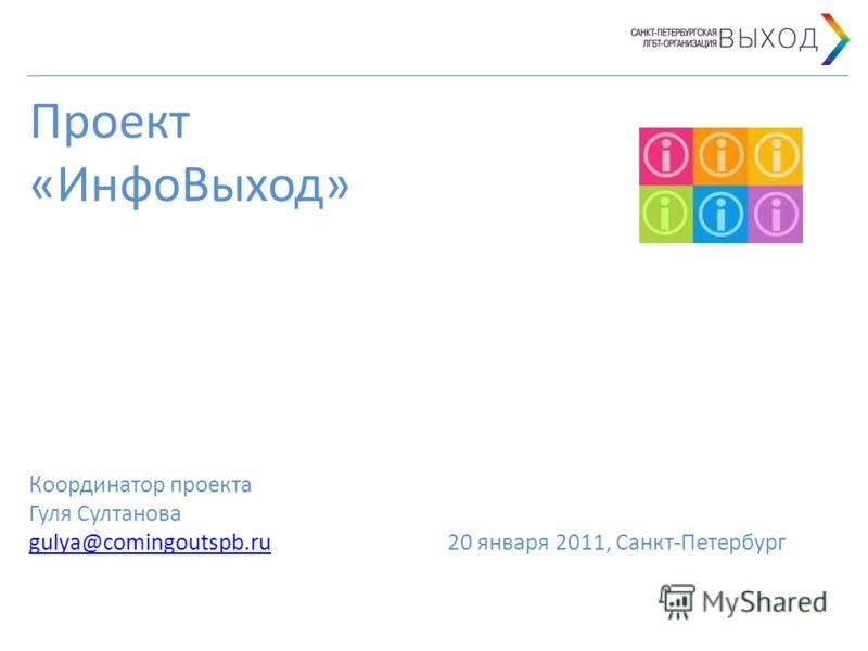 Проект «ИнфоВыход» Координатор проекта Гуля Султанова gulya@comingoutspb.ru 20 января 2011, Санкт-Петербург gulya@comingoutspb.ru