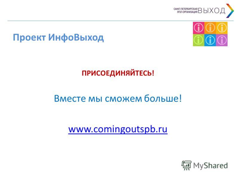 Проект ИнфоВыход ПРИСОЕДИНЯЙТЕСЬ! Вместе мы сможем больше! www.comingoutspb.ru
