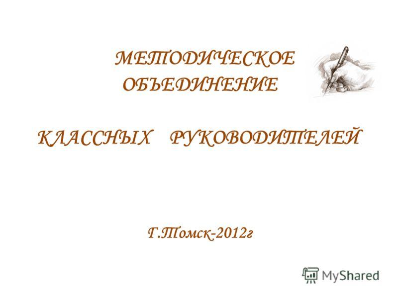 МЕТОДИЧЕСКОЕ ОБЪЕДИНЕНИЕ КЛАССНЫХ РУКОВОДИТЕЛЕЙ Г.Томск-2012г