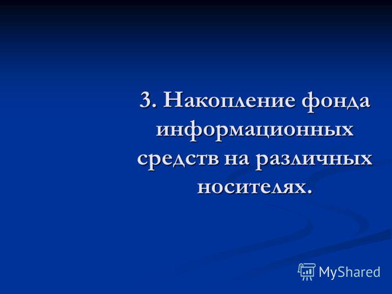 3. Накопление фонда информационных средств на различных носителях.