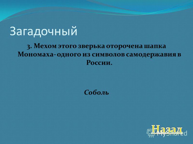 Загадочный 3. Мехом этого зверька оторочена шапка Мономаха- одного из символов самодержавия в России. Соболь