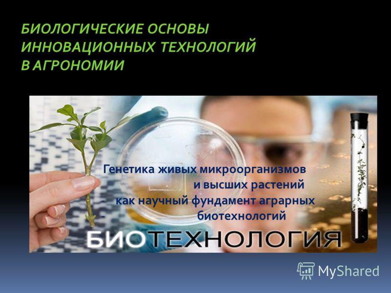БИОЛОГИЧЕСКИЕ ОСНОВЫ ИННОВАЦИОННЫХ ТЕХНОЛОГИЙ В АГРОНОМИИ Генетика живых микроорганизмов и высших растений -как научный фундамент аграрных - биотехнологий