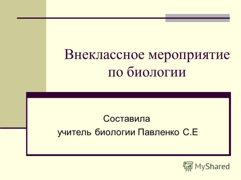 Внеклассное мероприятие по биологии Составила учитель биологии Павленко С.Е