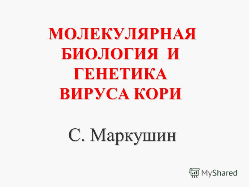 МОЛЕКУЛЯРНАЯ БИОЛОГИЯ И ГЕНЕТИКА ВИРУСА КОРИ С. Маркушин
