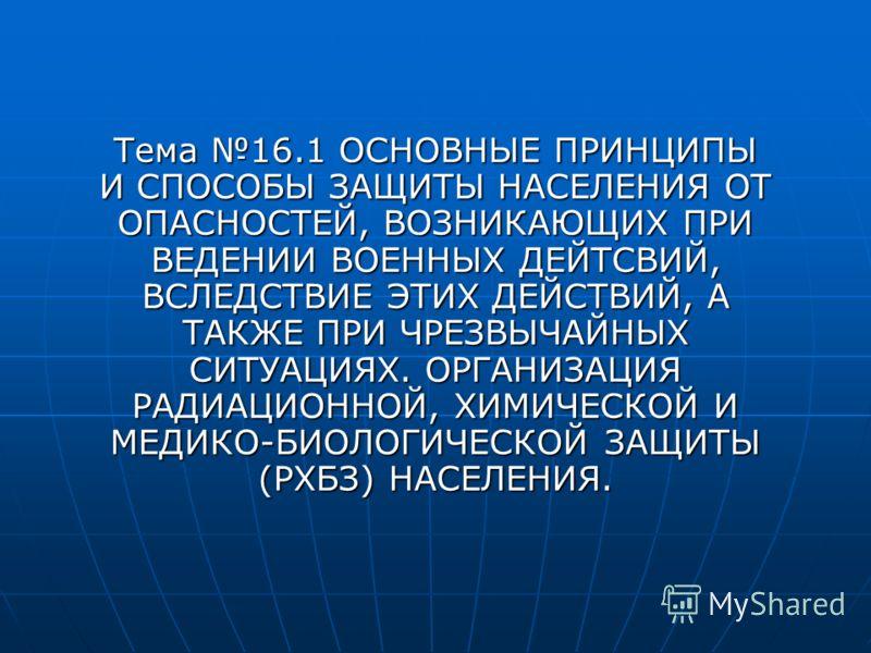 Тема 16.1 ОСНОВНЫЕ ПРИНЦИПЫ И СПОСОБЫ ЗАЩИТЫ НАСЕЛЕНИЯ ОТ ОПАСНОСТЕЙ, ВОЗНИКАЮЩИХ ПРИ ВЕДЕНИИ ВОЕННЫХ ДЕЙТСВИЙ, ВСЛЕДСТВИЕ ЭТИХ ДЕЙСТВИЙ, А ТАКЖЕ ПРИ ЧРЕЗВЫЧАЙНЫХ СИТУАЦИЯХ. ОРГАНИЗАЦИЯ РАДИАЦИОННОЙ, ХИМИЧЕСКОЙ И МЕДИКО-БИОЛОГИЧЕСКОЙ ЗАЩИТЫ (РХБЗ) НА