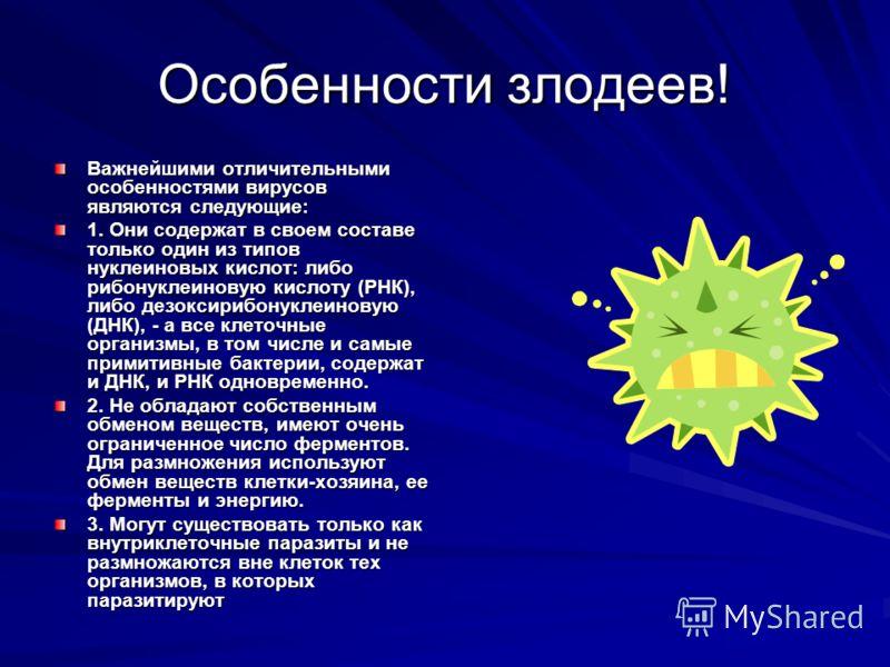Особенности злодеев! Важнейшими отличительными особенностями вирусов являются следующие: 1. Они содержат в своем составе только один из типов нуклеиновых кислот: либо рибонуклеиновую кислоту (РНК), либо дезоксирибонуклеиновую (ДНК), - а все клеточные