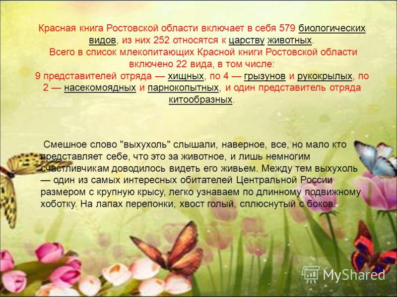Красная книга Ростовской области включает в себя 579 биологических видов, из них 252 относятся к царству животных.биологических видовцарствуживотных Всего в список млекопитающих Красной книги Ростовской области включено 22 вида, в том числе: 9 предст