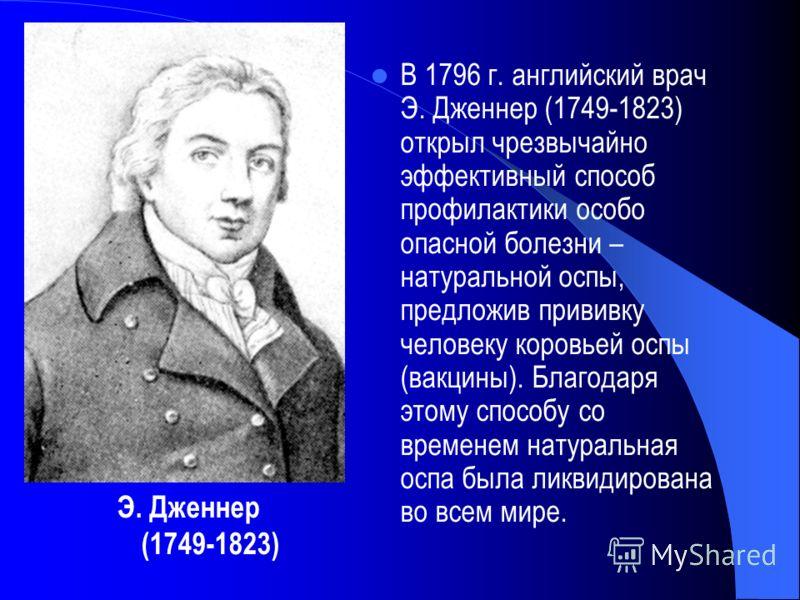 В 1796 г. английский врач Э. Дженнер (1749-1823) открыл чрезвычайно эффективный способ профилактики особо опасной болезни – натуральной оспы, предложив прививку человеку коровьей оспы (вакцины). Благодаря этому способу со временем натуральная оспа бы