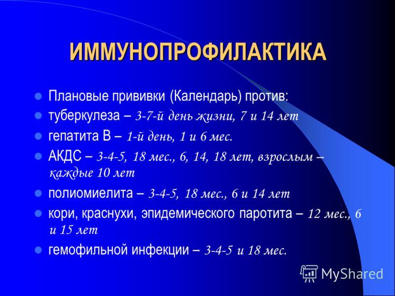 ИММУНОПРОФИЛАКТИКА Плановые прививки (Календарь) против: туберкулеза – 3-7-й день жизни, 7 и 14 лет гепатита В – 1-й день, 1 и 6 мес. АКДС – 3-4-5, 18 мес., 6, 14, 18 лет, взрослым – каждые 10 лет полиомиелита – 3-4-5, 18 мес., 6 и 14 лет кори, красн
