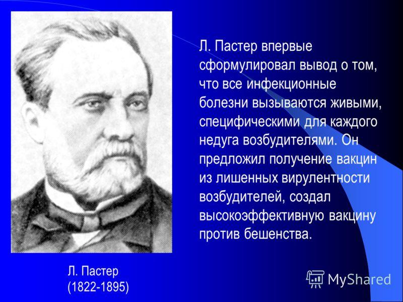 Л. Пастер (1822-1895) Л. Пастер впервые сформулировал вывод о том, что все инфекционные болезни вызываются живыми, специфическими для каждого недуга возбудителями. Он предложил получение вакцин из лишенных вирулентности возбудителей, создал высокоэфф