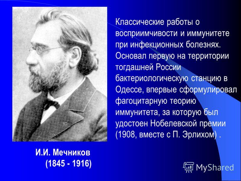 И.И. Мечников (1845 - 1916) Классические работы о восприимчивости и иммунитете при инфекционных болезнях. Основал первую на территории тогдашней России бактериологическую станцию в Одессе, впервые сформулировал фагоцитарную теорию иммунитета, за кото