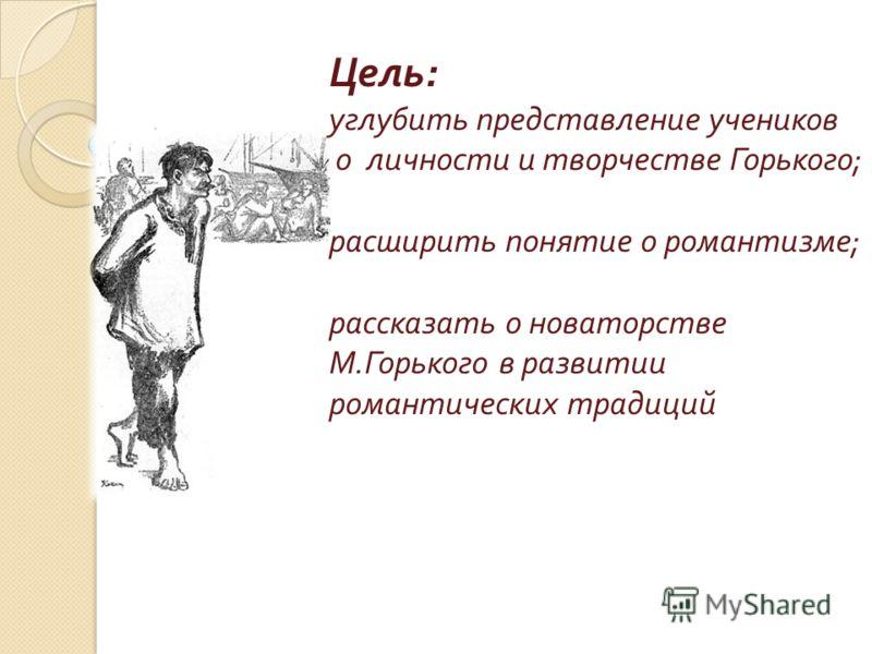 Цель : углубить представление учеников о личности и творчестве Горького ; расширить понятие о романтизме ; рассказать о новаторстве М. Горького в развитии романтических традиций