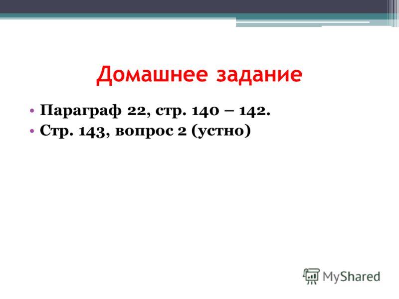 Домашнее задание Параграф 22, стр. 140 – 142. Стр. 143, вопрос 2 (устно)