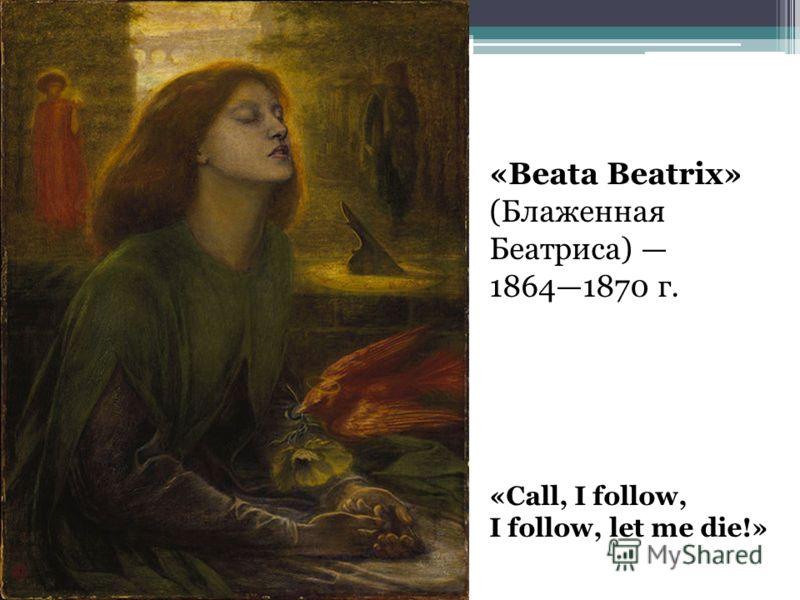 «Beata Beatrix» (Блаженная Беатриса) 18641870 г. «Call, I follow, I follow, let me die!»
