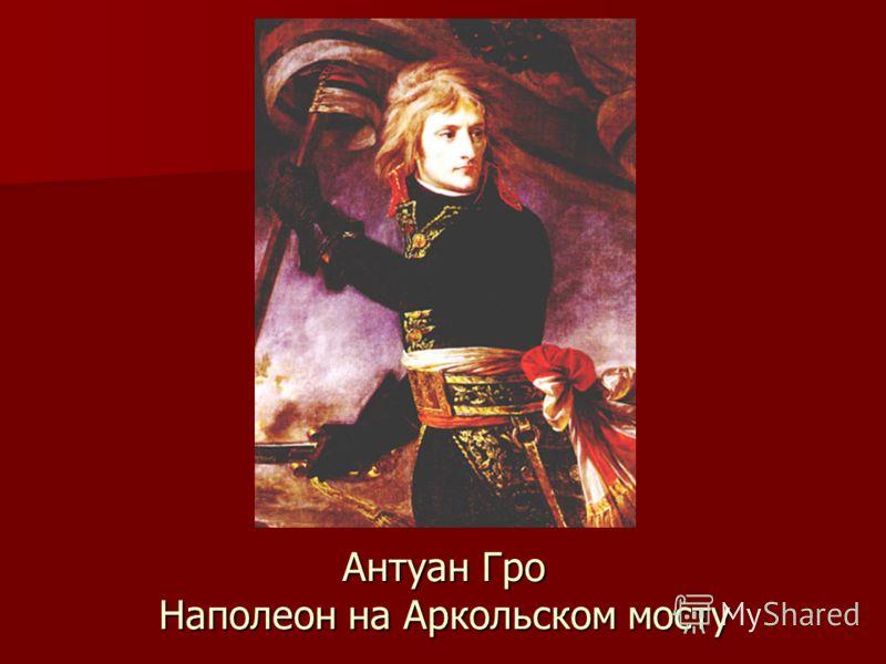 Антуан Гро Наполеон на Аркольском мосту