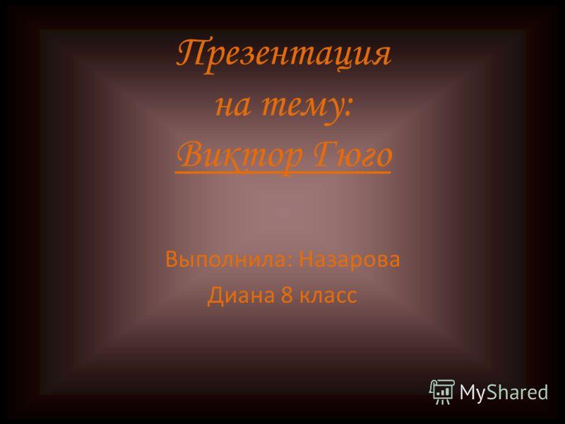 Презентация на тему: Виктор Гюго Выполнила: Назарова Диана 8 класс