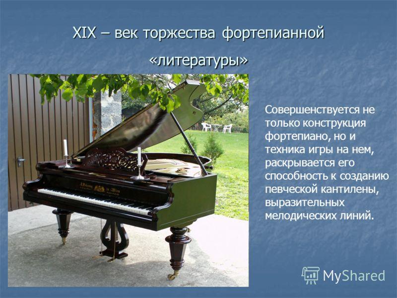XIX – век торжества фортепианной «литературы» Совершенствуется не только конструкция фортепиано, но и техника игры на нем, раскрывается его способность к созданию певческой кантилены, выразительных мелодических линий.