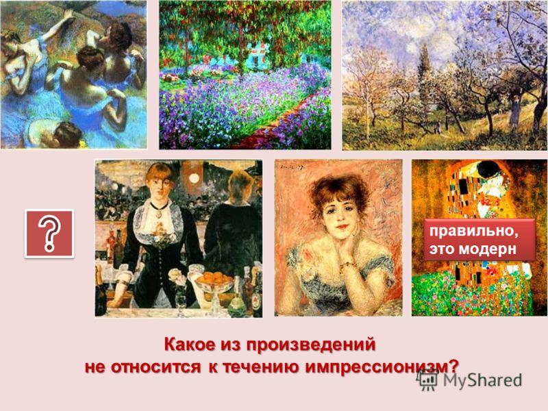 Какое из произведений не относится к течению импрессионизм? правильно, это модерн правильно, это модерн