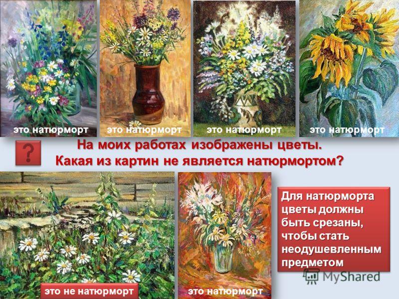На моих работах изображены цветы. Какая из картин не является натюрмортом? Для натюрморта цветы должны быть срезаны, чтобы стать неодушевленным предметом это натюрморт это не натюрморт это натюрморт