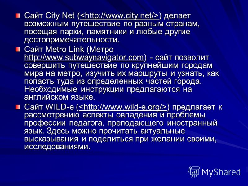 Cайт City Net ( ) делает возможным путешествие по разным странам, посещая парки, памятники и любые другие достопримечательности. Сайт Metro Link (Метро http://www.subwaynavigator.com) - сайт позволит совершить путешествие по крупнейшим городам мира н