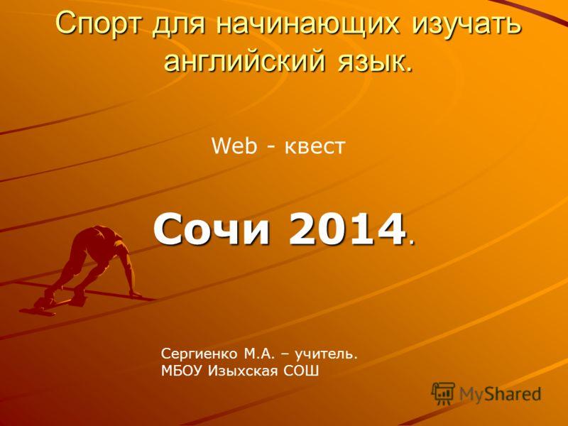 Спорт для начинающих изучать английский язык. Сочи 2014. Web - квест Сергиенко М.А. – учитель. МБОУ Изыхская СОШ