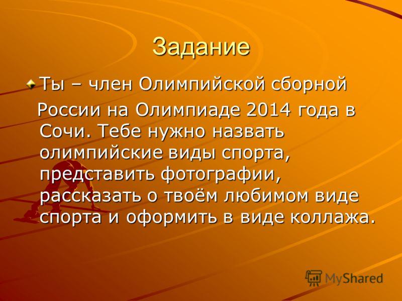 Задание Ты – член Олимпийской сборной России на Олимпиаде 2014 года в Сочи. Тебе нужно назвать олимпийские виды спорта, представить фотографии, рассказать о твоём любимом виде спорта и оформить в виде коллажа. России на Олимпиаде 2014 года в Сочи. Те