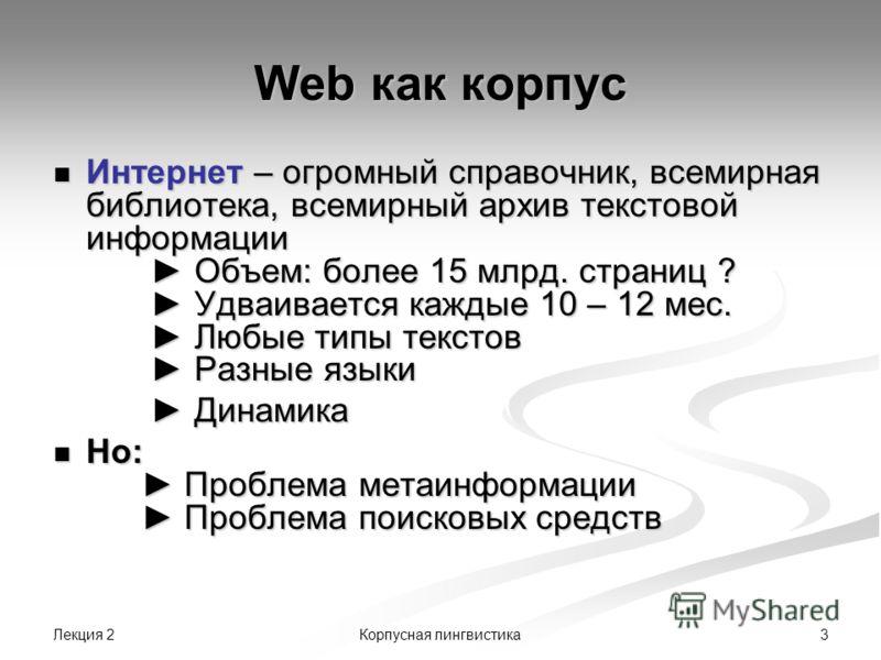 Лекция 2 3Корпусная лингвистика Web как корпус Интернет – огромный справочник, всемирная библиотека, всемирный архив текстовой информации Объем: более 15 млрд. страниц ? Удваивается каждые 10 – 12 мес. Любые типы текстов Разные языки Интернет – огром