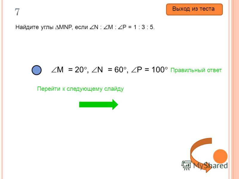 7 Найдите углы MNP, если N : M : P = 1 : 3 : 5. M = 20, N = 60, P = 100 M = 60, N = 20, P = 100 M = 100, N = 20, P = 60 Правильный ответ Перейти к следующему слайду Выход из теста