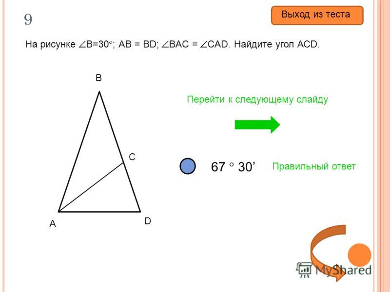 9 На рисунке В=30 ; АВ = ВD; ВAC = CAD. Найдите угол АСD. 30 37 30 67 30 Правильный ответ Перейти к следующему слайду А В С D Выход из теста