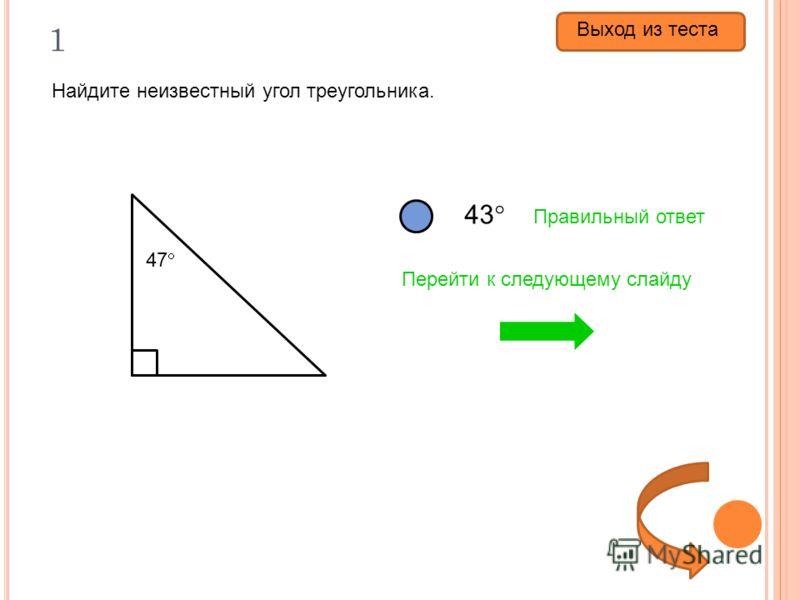 1 Найдите неизвестный угол треугольника. 47 43 133 57 Правильный ответ Перейти к следующему слайду Выход из теста