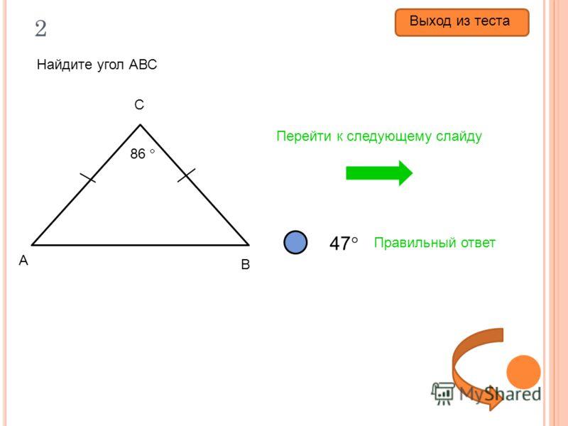 2 Найдите угол АВС 86 94 47 Правильный ответ Перейти к следующему слайду 86 А В С Выход из теста