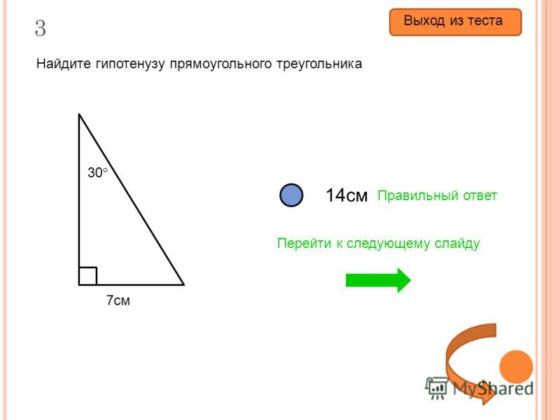 3 Найдите гипотенузу прямоугольного треугольника 3,5см 14см 21см Правильный ответ Перейти к следующему слайду 30 7см Выход из теста