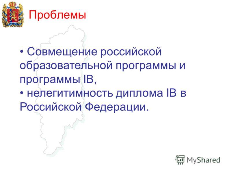 Проблемы Совмещение российской образовательной программы и программы IB, нелегитимность диплома IB в Российской Федерации.