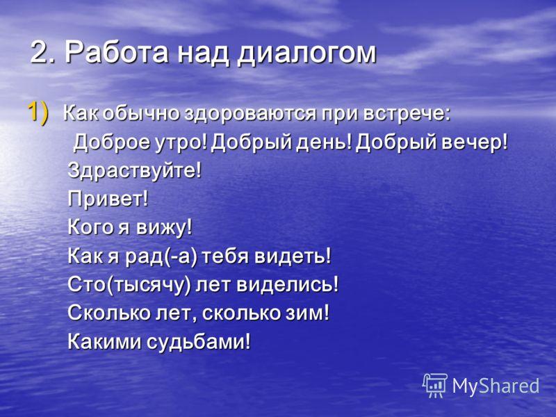 2. Работа над диалогом 1) Как обычно здороваются при встрече: Доброе утро! Добрый день! Добрый вечер! Доброе утро! Добрый день! Добрый вечер! Здраствуйте! Здраствуйте! Привет! Привет! Кого я вижу! Кого я вижу! Как я рад(-а) тебя видеть! Как я рад(-а)