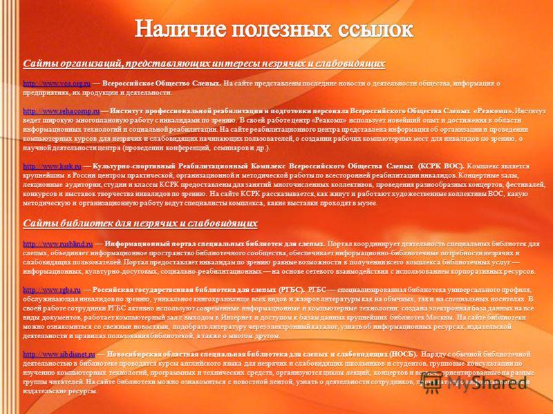 Сайты организаций, представляющих интересы незрячих и слабовидящих http://www.vos.org.ruhttp://www.vos.org.ru Всероссийское Общество Слепых. На сайте представлены последние новости о деятельности общества, информация о предприятиях, их продукции и де
