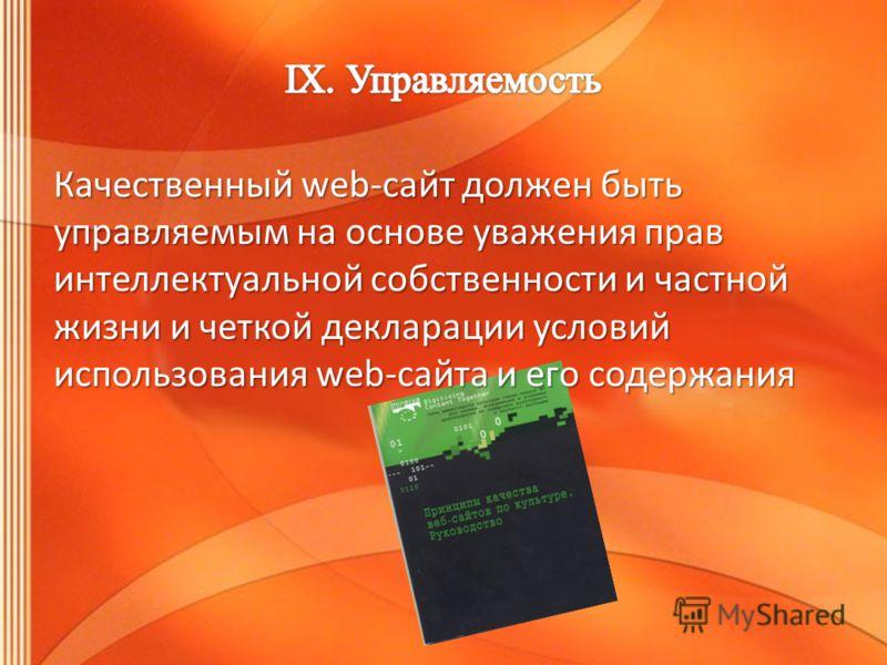 Качественный web-сайт должен быть управляемым на основе уважения прав интеллектуальной собственности и частной жизни и четкой декларации условий использования web-сайта и его содержания