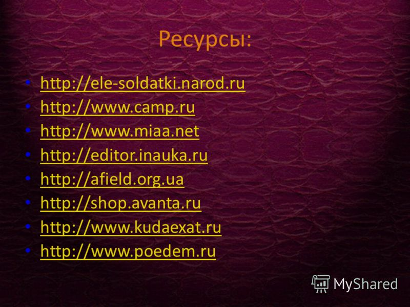 Ресурсы: http://ele-soldatki.narod.ru http://www.camp.ru http://www.camp.ru http://www.miaa.net http://www.miaa.net http://editor.inauka.ru http://afield.org.ua http://shop.avanta.ru http://www.kudaexat.ru http://www.poedem.ru