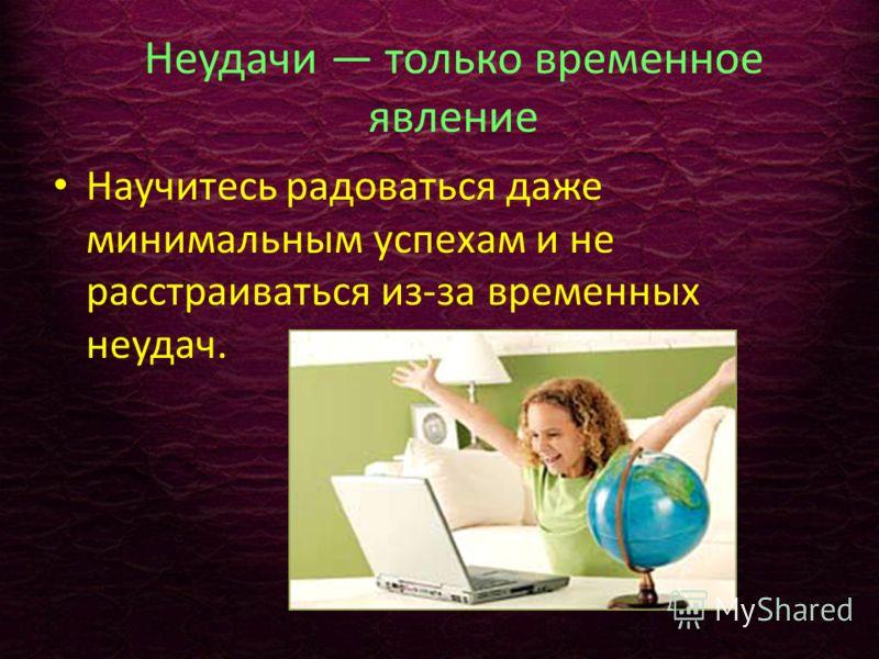 Неудачи только временное явление Научитесь радоваться даже минимальным успехам и не расстраиваться из-за временных неудач.