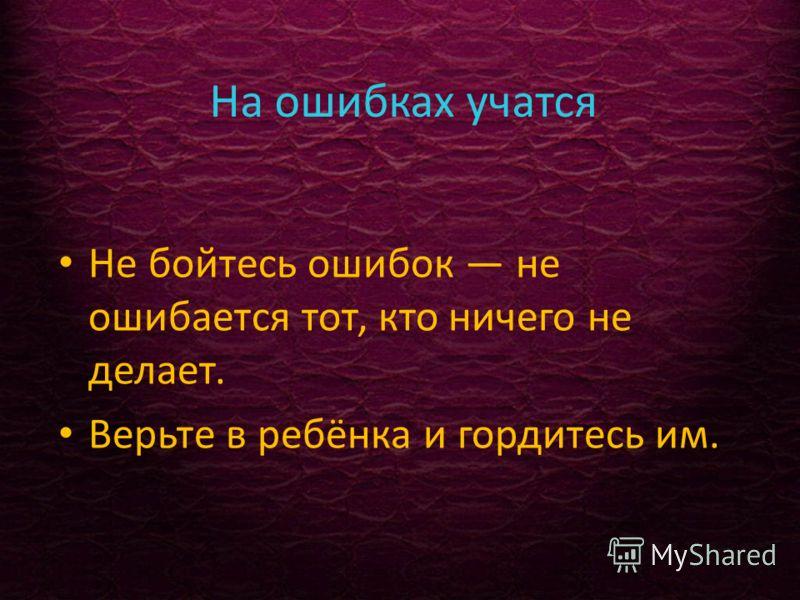 На ошибках учатся Не бойтесь ошибок не ошибается тот, кто ничего не делает. Верьте в ребёнка и гордитесь им.