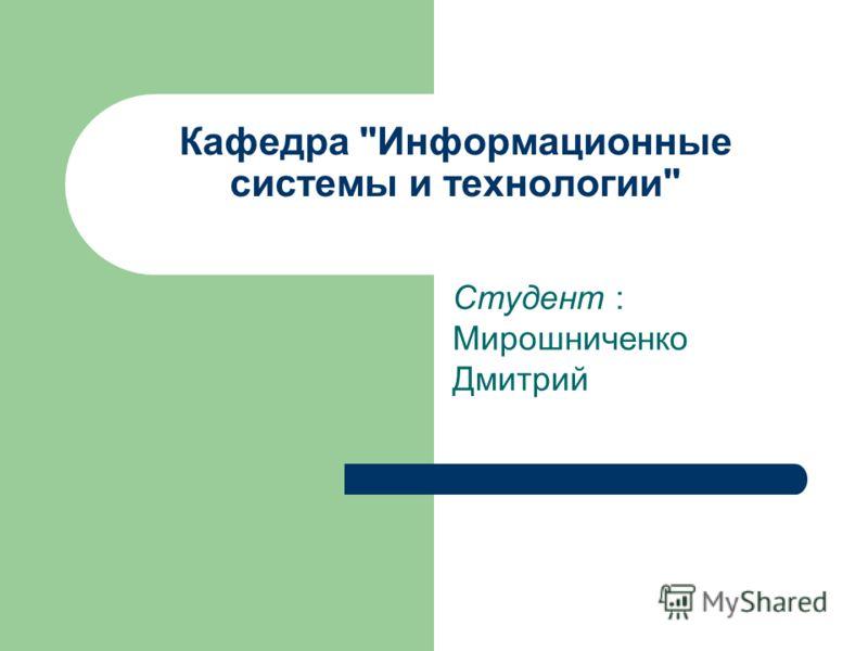 Кафедра Информационные системы и технологии Студент : Мирошниченко Дмитрий